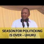 Season for politicking is over - Uhuru