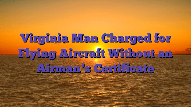 Virginia Man Charged for Flying Aircraft Without an Airman's Certificate https://t.co/L4JjJfBhsU https://t.co/Qq6mbHuLwi