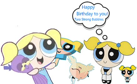 (Bubbles) Happy Birthday!! (Bubbles!)  Happy Birthday!! (Tara Strong)