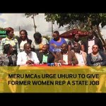 Meru MCAs urge Uhuru to give former women rep a state job