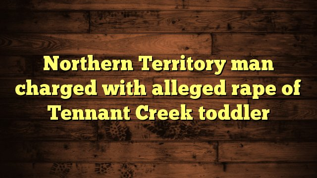 Northern Territory man charged with alleged rape of Tennant Creek toddler https://t.co/w4CXbHfIIx https://t.co/WM5xE0UMSR