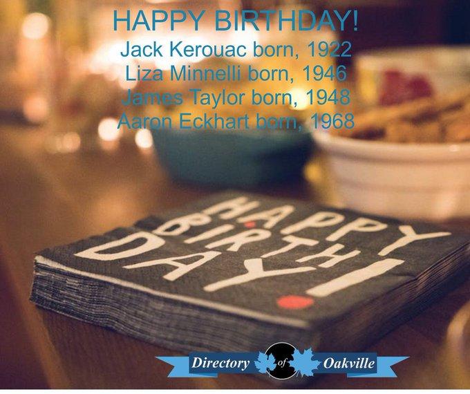 HAPPY BIRTHDAY! Jack Kerouac born, 1922 Liza Minnelli born, 1946 James Taylor born, 1948 Aaron Eckhart born, 1968