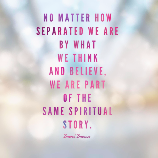 No matter how separated we are by what we think and believe, we are part of the same spiritual story. --Brené Brown https://t.co/SHBt1tZRRM