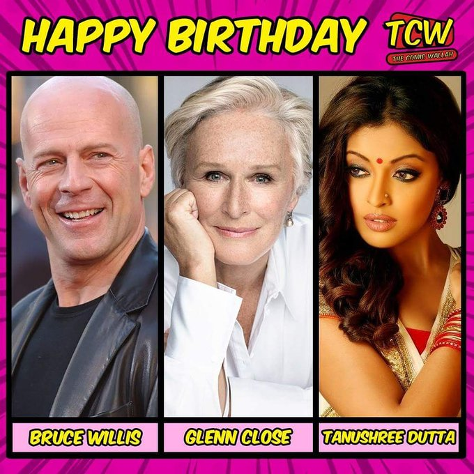 Happy birthday to Bruce willis, glenn close and Tanushree Dutta.