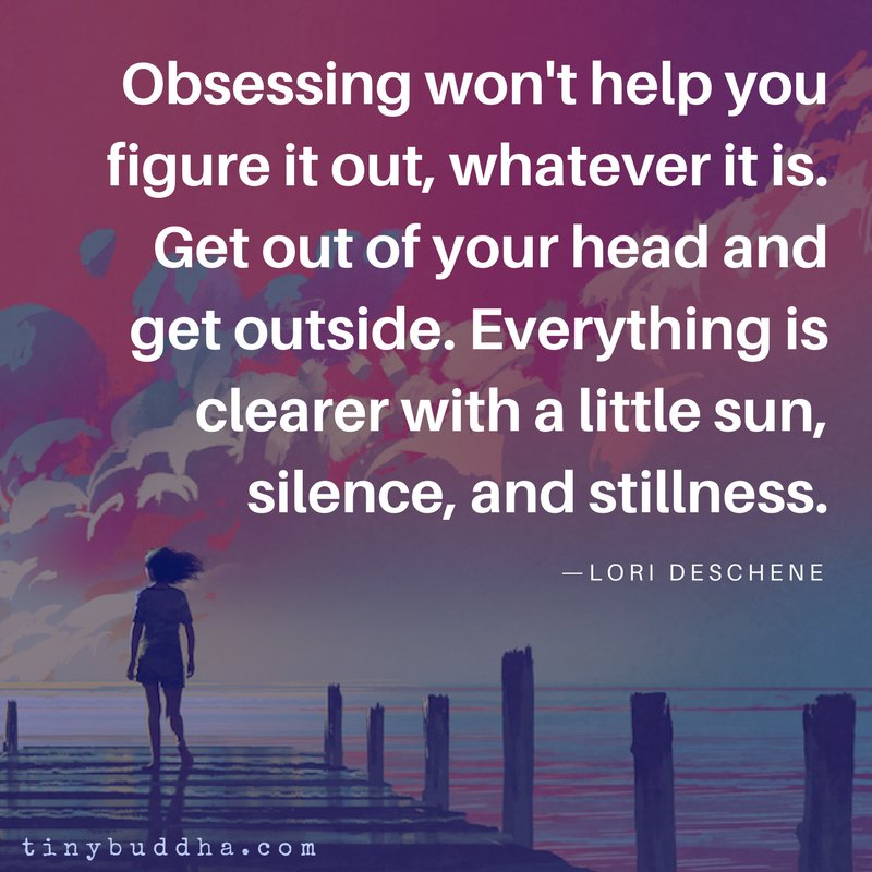 """""""Obsessing won't help you figure it out, whatever it is. Get out of your head and get outside. Everything is clearer with a little sun, silence, and stillness."""" ~Lori Deschene https://t.co/F8NhdonCKZ"""