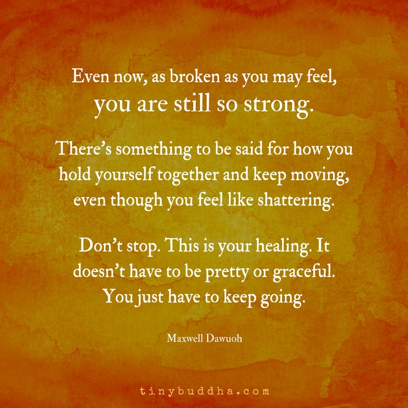 As broken as you may feel, you are still so strong. There's something to be said for how you hold yourself together and keep moving, even though you feel like shattering. Don't stop. This is your healing. It doesn't have to be pretty or graceful. You just have to keep going. https://t.co/Pd8yrSNPX4