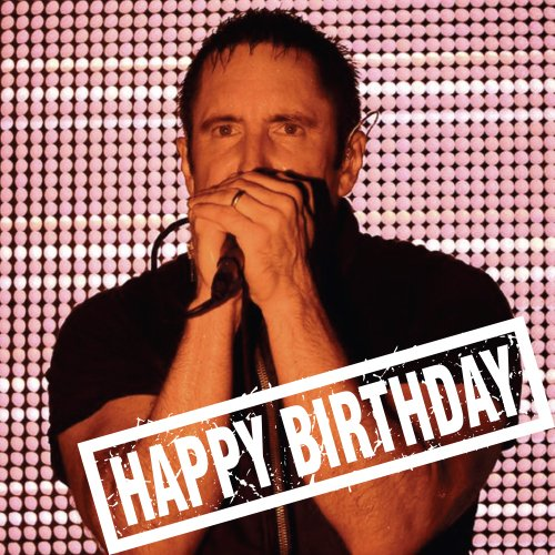 NINE INCH NAILS IT! Wish him a HAPPY BIRTHDAY WITH US! Makes our MOVE!