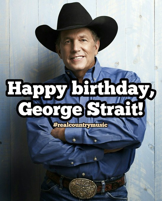 Happy 66th birthday, George Strait!  Keep it Country, y\all!