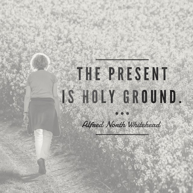 The present is holy ground. --Alfred North Whitehead https://t.co/UCiF2FEB9K