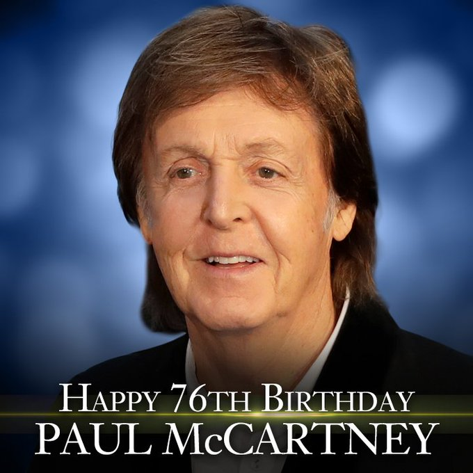 Happy Birthday to Paul McCartney.  He\s 76 years old today.