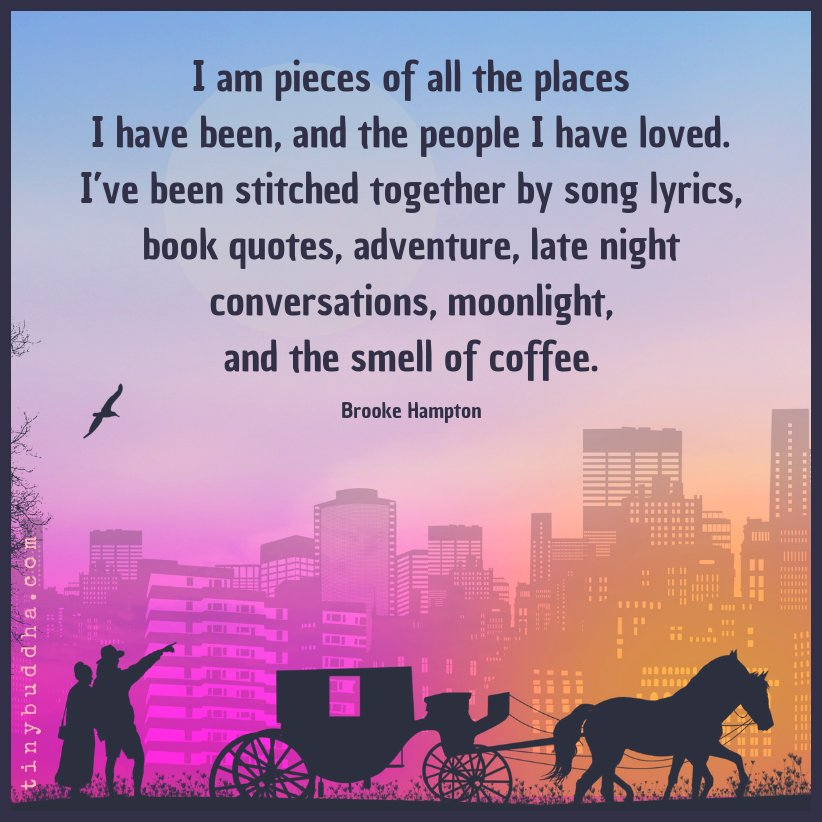 """""""I am pieces of all the places I have been, and the people I have loved. I've been stitched together by song lyrics, book quotes, adventure, late night conversations, moonlight, and the smell of coffee."""" ~Brooke Hampton https://t.co/8dI4XpwJLi"""