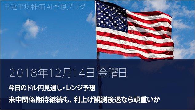 【今日のドル円FX見通し・レンジ予想】米中関係期待継続も、利上げ観測後退なら頭重いか(2018年12月14日...