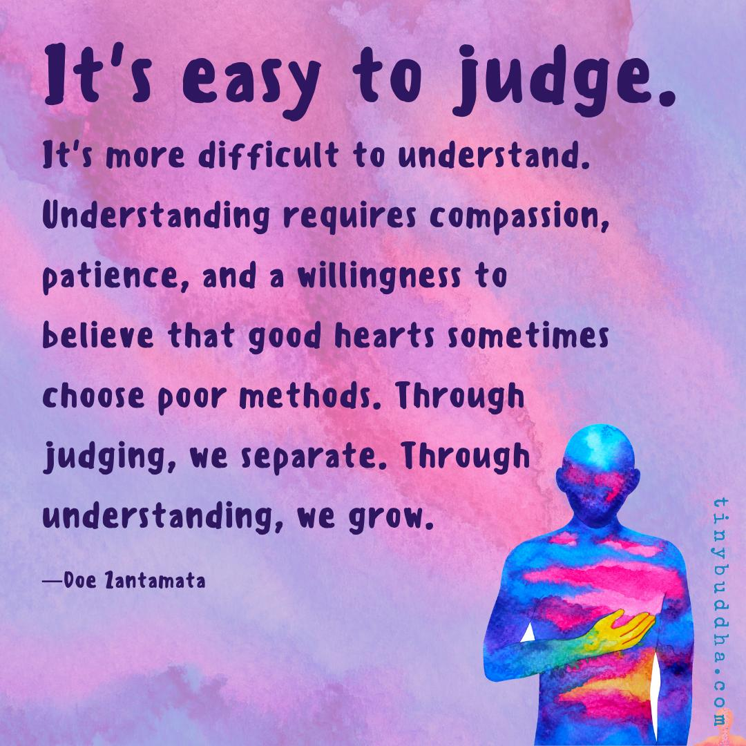 """""""It's easy to judge. It's more difficult to understand. Understanding requires compassion, patience, and a willingness to believe that good hearts sometimes choose poor methods. Through judging, we separate. Through understanding, we grow."""" `Doe Zantamata https://t.co/oFWQ10v4Dr"""