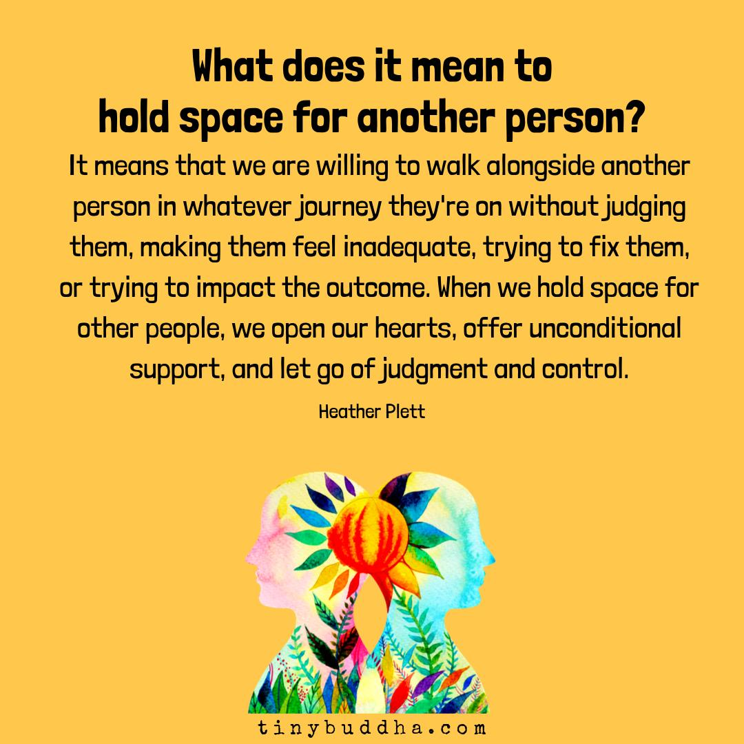 """""""What does it mean to hold space for another person? It means that we are willing to walk alongside another person in whatever journey they're on without judging them, making them feel inadequate, trying to fix them, or trying to impact the outcome..."""" ~Heather Plett https://t.co/AnPaXLLlp3"""
