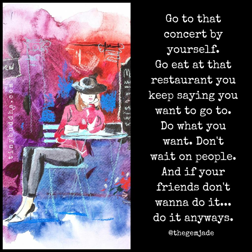 Go to that concert by yourself. Go eat at that restaurant you keep saying you want to go to. Do what you want. Don't wait on people. And if your friends don't wanna do it... do it anyways. https://t.co/fa0jRAiBg9