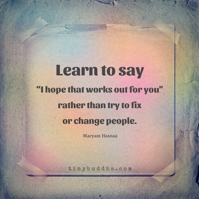 """""""Learn to say, 'I hope that works out for you' rather than try to change or fix people."""" ~Maryam Hasnaa https://t.co/inh0UC95dm"""