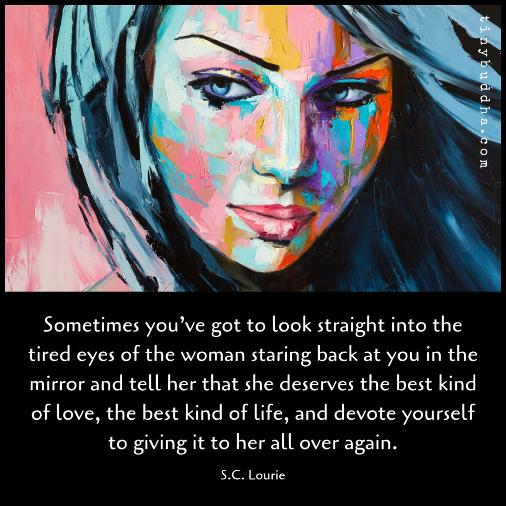 """""""Sometimes you've got to look straight into the tired eyes of the woman staring back at you in the mirror and tell her that she deserves the best kind of love, the best kind of life, and devote yourself to giving it to her all over again."""" ~S.C. Lourie https://t.co/NySjZ81bB3"""