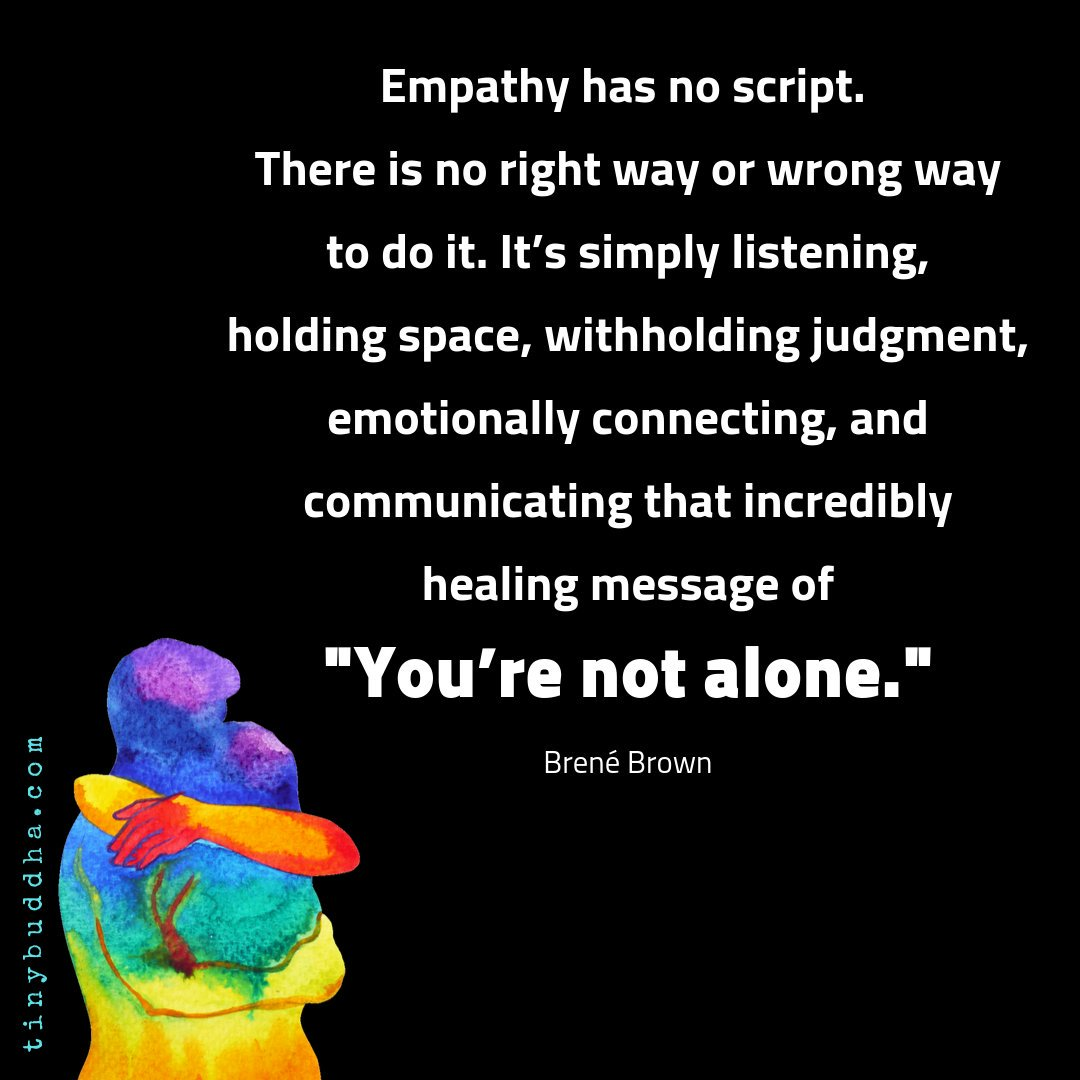 """Empathy has no script. There is no right way or wrong way to do it. It's simply listening, holding space, withholding judgment, emotionally connecting, and communicating that incredibly healing message of 'You're not alone.' "" ~Brené Brown https://t.co/NjrRS0DBND"