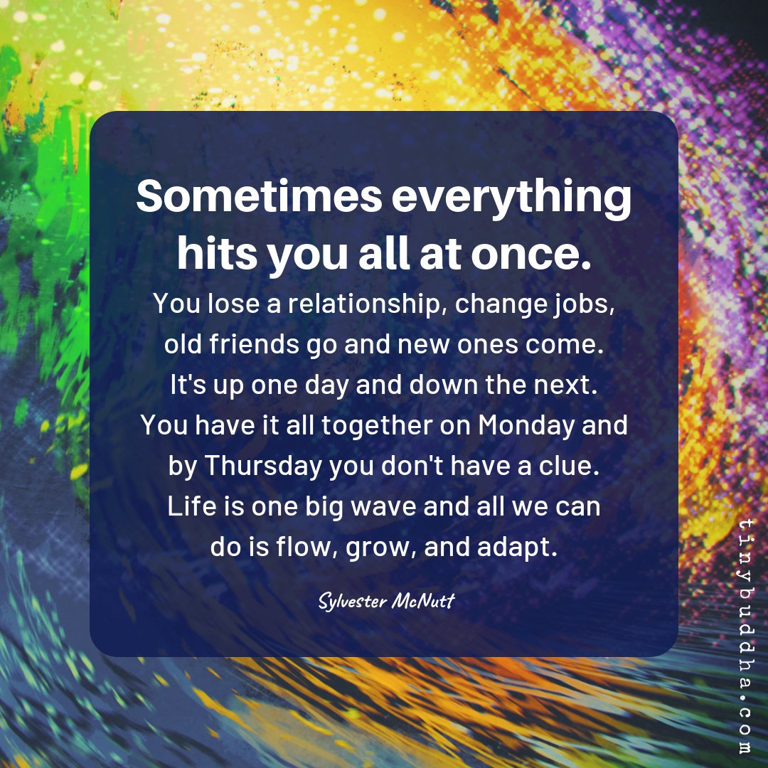 Sometimes everything hits you all at once. You lose a relationship, change jobs, old friends go & new ones come. It's up one day & down the next. You have it all together on Monday & by Thursday you don't have a clue. Life is one big wave & all we can do is flow, grow, and adapt. https://t.co/VYBmXagpLF