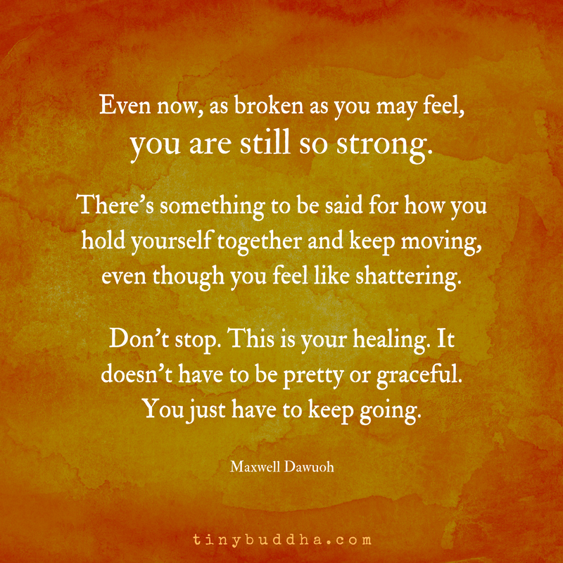 Even now, as broken as you may feel, you are so strong. There's something to be said for how you hold yourself together and keep moving, even though you feel like shattering. Don't stop. This is your healing. It doesn't have to be pretty or graceful. You just have to keep going. https://t.co/fqQ9HRbBET