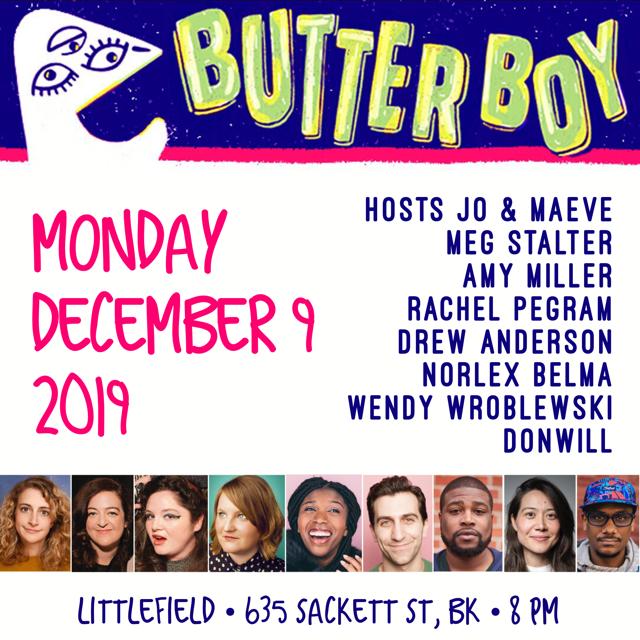 Mon, Dec 9 @butterboycomedy w/ hosts @maevehiggins & Jo Firestone + @megstalter @amymiller @rachelpegram @imdrewanderson @NorlexSaid @WendyWroblewski + music by @donwill & more! -