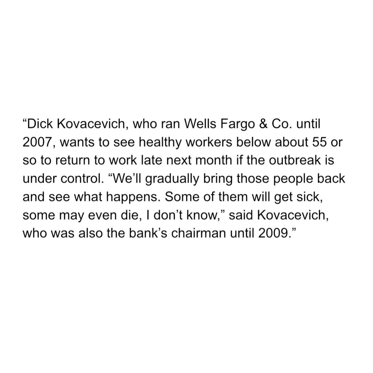 "Dick Kovacevich, the former Chairman and CEO of Wells Fargo, wants people to return to work.   ""Some of them will get sick, some may even die, I don't know."""