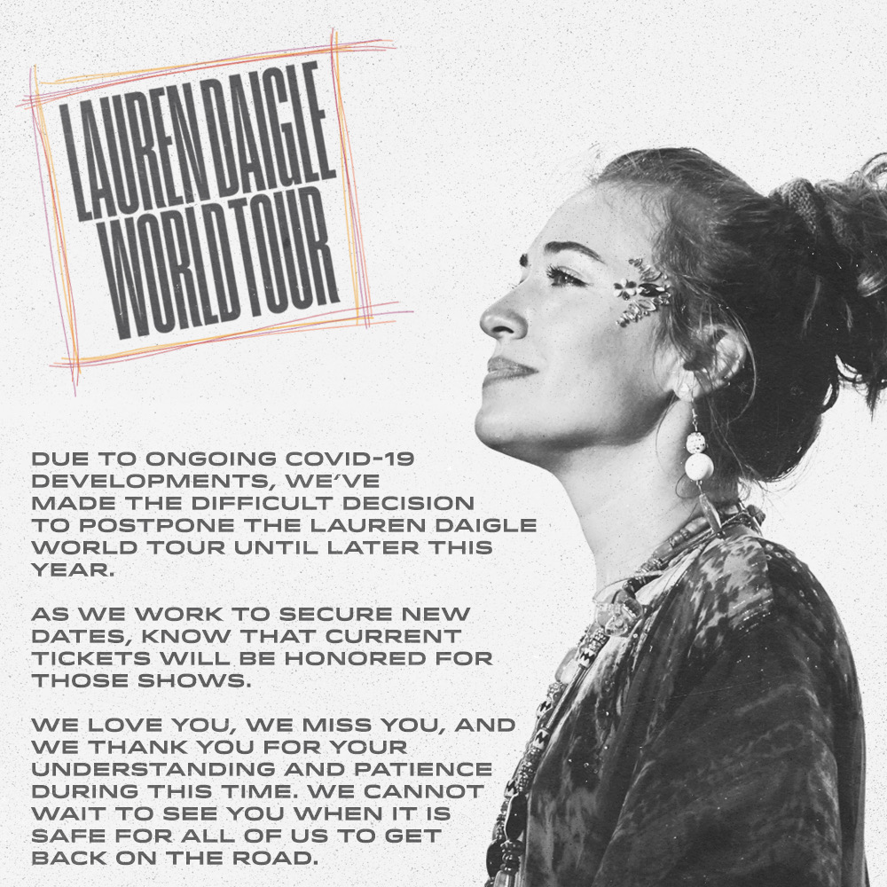 Due to ongoing COVID-19 developments, we've made the difficult decision to postpone the Lauren Daigle World Tour until later this year.  As we work to secure new dates, know that current tickets will be honored for those shows.