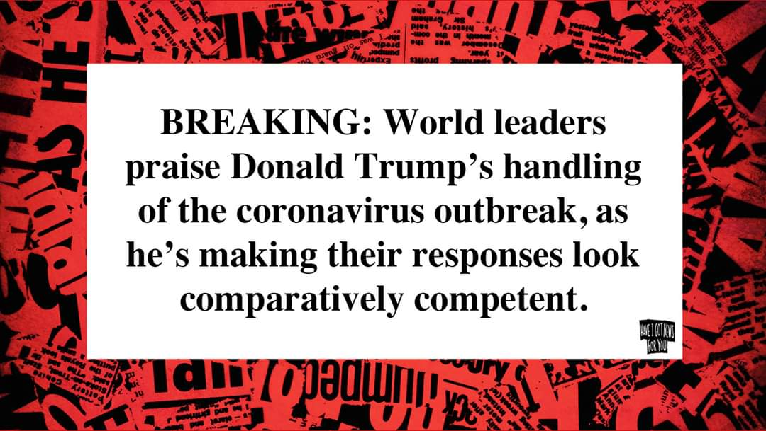 Breaking: World leaders praise Donald Trump's handling of the Coronavirus outbreak, as he's making their responses look comparatively competent. 🤠🤠🤠
