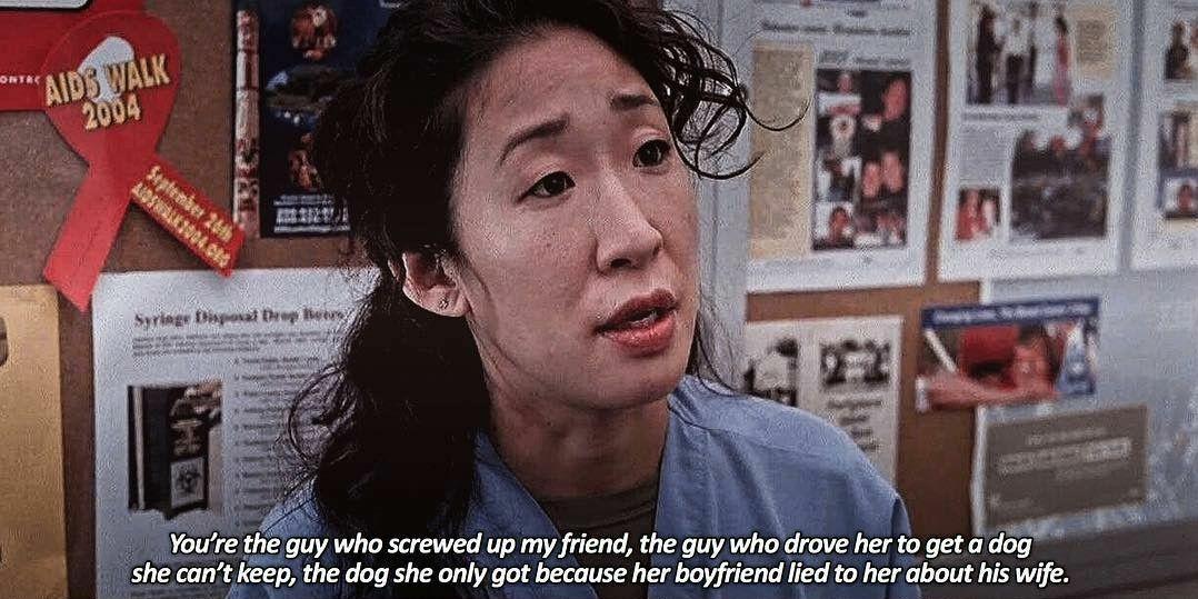 """""""Per un secondo io non sono la dottoressa Yang e lei non è il dottor Shepherd. È quello che ha fatto a pezzi la mia amica quello che l'ha spinta a prendere un cane che non può tenere, il cane che ha preso perché il suo fidanzato le ha mentito riguardo a sua moglie.""""  Cristina ❤"""