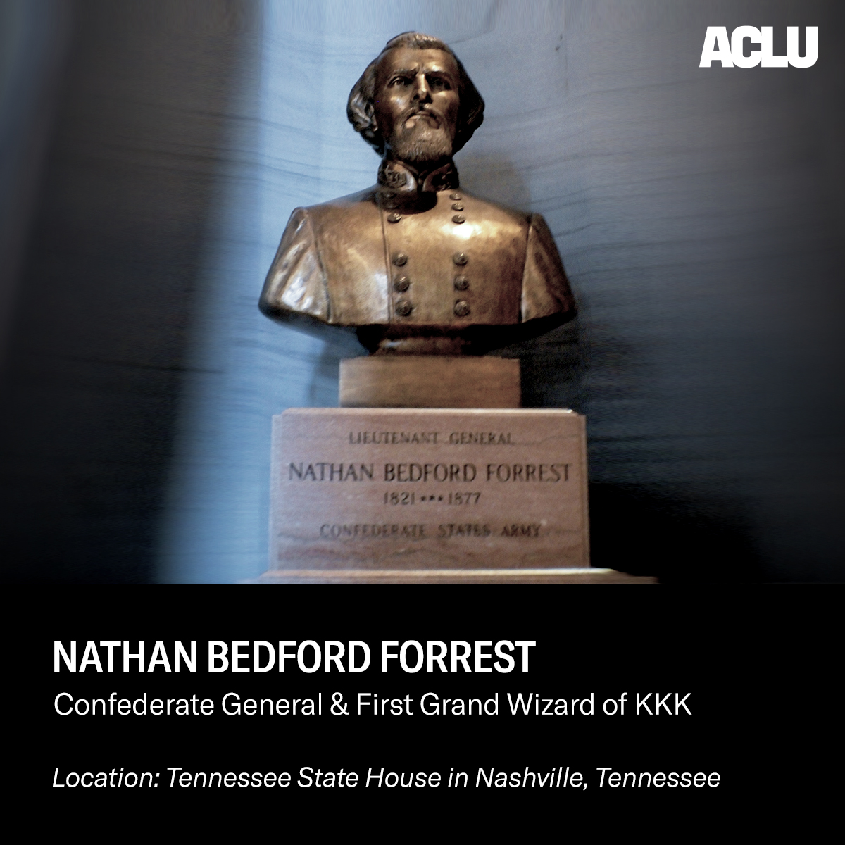 Nathaniel Bedford Forrest was a confederate general and KKK leader responsible for The Fort Pillow Massacre, one of the worst atrocities of the Civil War.  A statue memorializing him still remains in the Tennessee State House today.