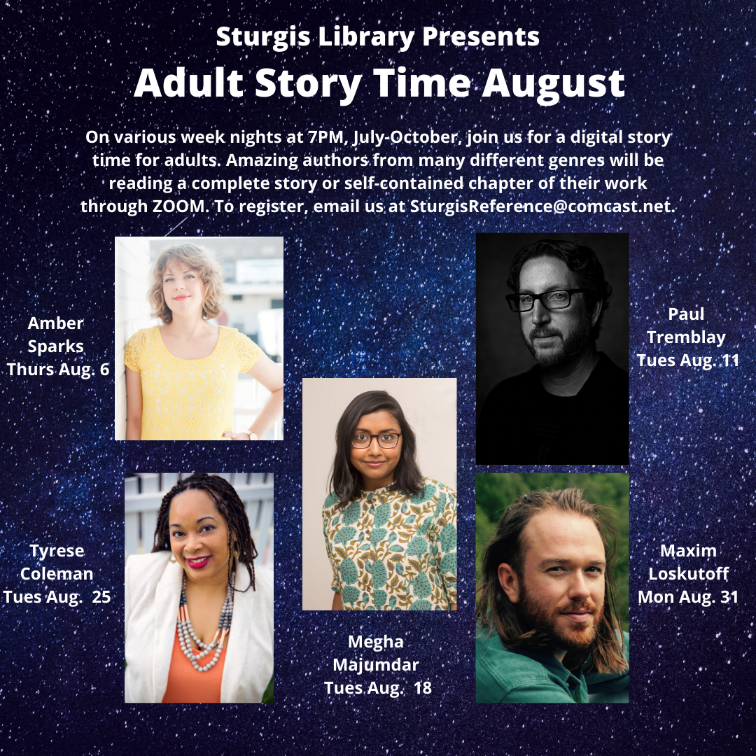 #SturgisLibrary's Online Adult Story Time is going to be amazing this August! Email sturgisreference@comcast.net to sign up!  Thur Aug 6 @ambernoelle  Tues Aug 11 @paulGtremblay  Tues Aug 18 @MeghaMaj  Tues Aug 25 @tylachelleco  Mon Aug 31 Maxim Loskutoff  Free and open to all :)