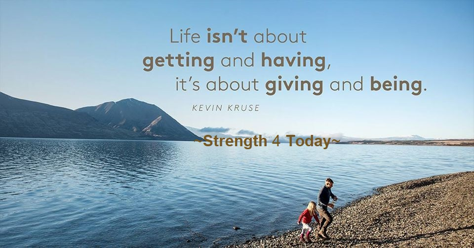 Life isn't about Getting and Having. It's about Giving and Being. --Kevin Kruse #Life #Getting #Having #Giving #Being #Strengthfor2day