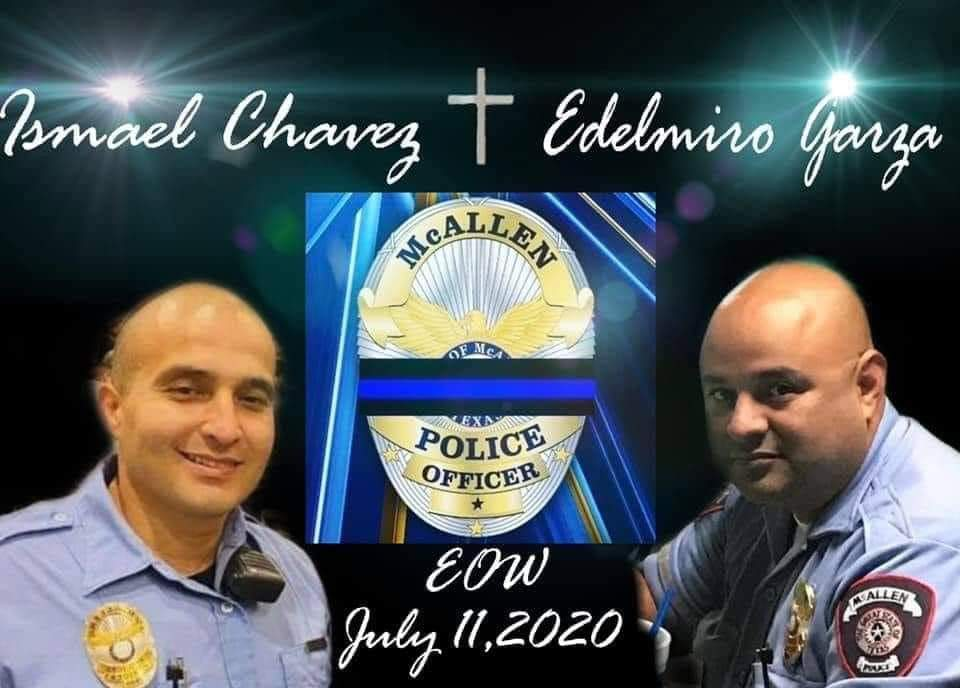 R.I.P. Officer Edelmiro Garza R.I.P. Officer Ismael Chavez E.O.W 7-11-2020 McAllen PD, TX  Two McAllen police officers were shot and killed Saturday after responding to a domestic disturbance call.  Please keep their families in your thoughts and prayers