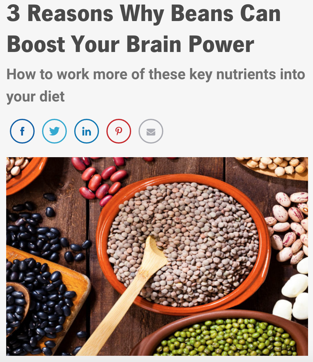Did you know that beans can help boost your brain power? Beans are full of B vitamins which have been shown to increase brain health. Dr. Irina Todorov, said that b vitamins also help with the nervous system with the speed of the neurotransmitters.