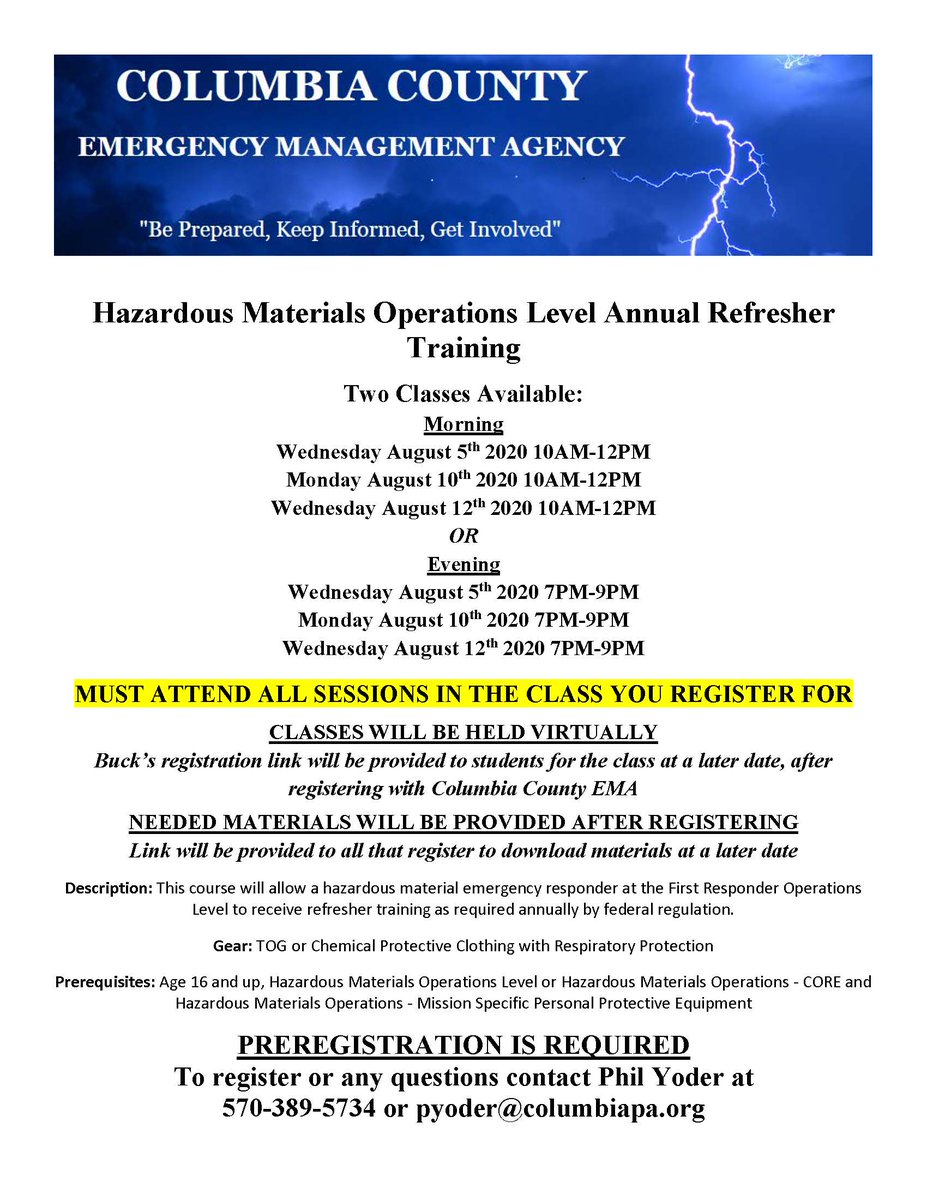 2 HAZMAT OPS Refreshers (Must attend all 3 sessions in the class you register) Wed August 5: 1000–1200 Mon August 10: 1000–1200 Wed August 12: 1000–1200 OR Wed August 5: 1900–2100 Mon August 10: 1900–2100 Wed August 12: 1900–2100  Register at 570-389-5734 or pyoder@columbiapa.org