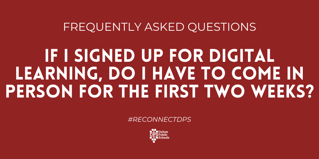 FAQ: If I signed up for digital learning, do I have to come in-person fro the first two weeks?   Answer: No! If you signed up for digital learning, you will begin digital classes on Monday, August 31.   #ReconnectDPS