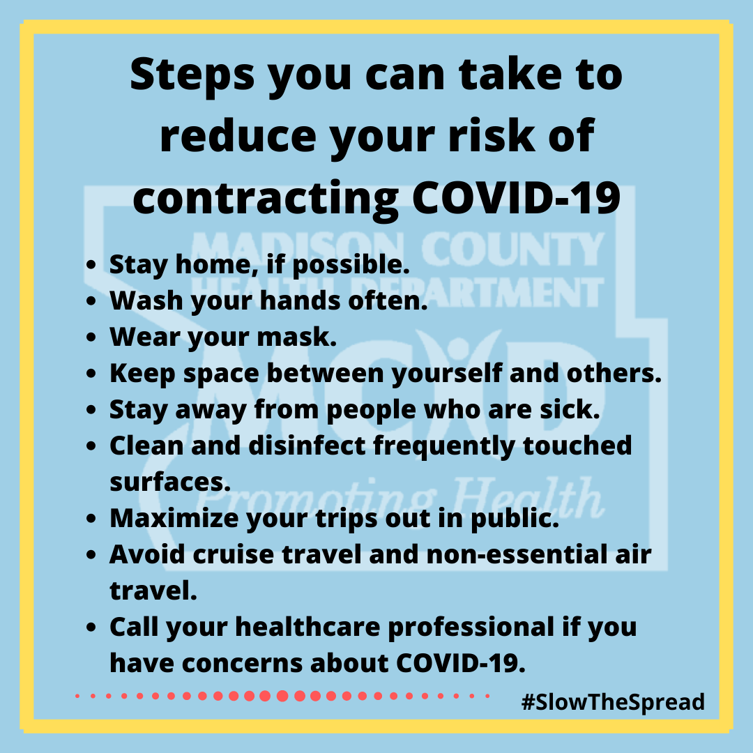 Steps you can take to reduce your risk of contracting COVID-19. * Stay home, if possible.  * Wear your mask when around others who are not a part of your household. * Practice physical distancing of 6ft. * Disinfect and sanitize surfaces.