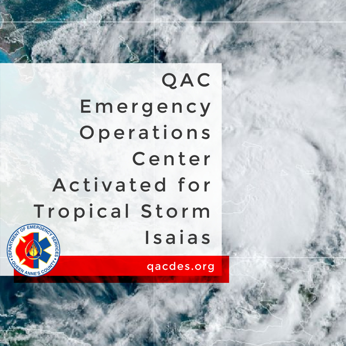 QAC DES has announced that the County's Emergency Operations Center (EOC) was activated Tuesday, Aug 4th in response to Tropical Storm Isaias.  Follow QACDES on Twitter and Facebook.  Media inquiries should be directed to the Public Information Officer on at (410)490-8401.