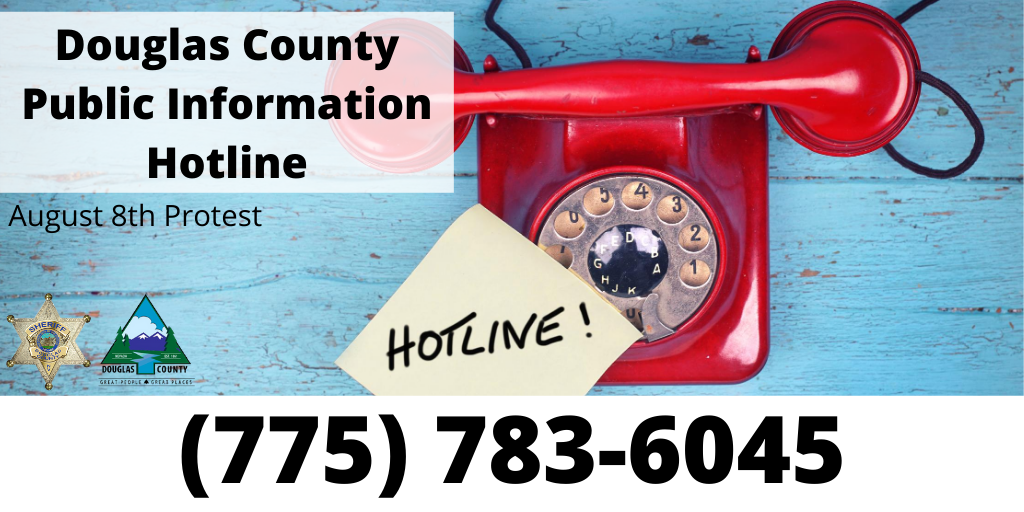 The Douglas County Public Information Hotline for the planning and response to the scheduled Aug 8 protest has been established. The public can leave a voicemail with tips & concerns. The hotline is not actively manned, but it will be checked often. The number is (775) 783-6045.