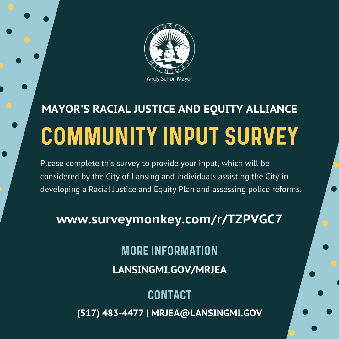 We want to hear from you!   Please complete the survey below to provide your input that will be considered by the City of Lansing and individuals assisting the City in developing a Racial Justice and Equity Plan and assessing police reforms:
