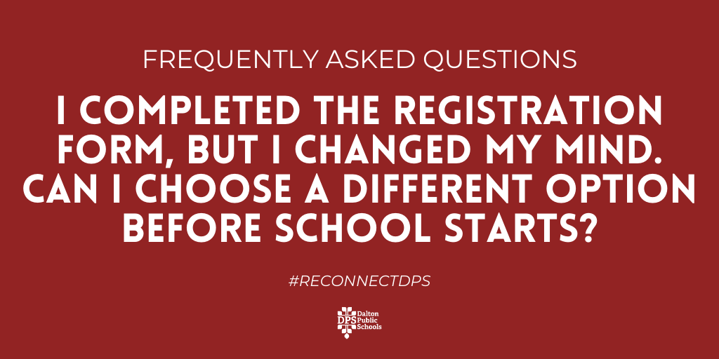 FAQ: I changed my mind & I want to change to in-person/virtual. Can I switch before school starts?  Answer: If you have changed your mind and want to change your student's enrollment before the first day of school, you will need to contact your school between August 18 and 20.
