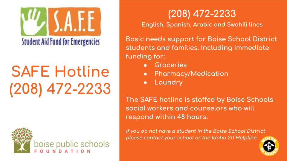 Boise School District families with immediate basic needs can call the Boise Schools Foundation's SAFE Hotline at (208) 472-2233 to be connected with a Boise Schools social worker. The SAFE Hotline is available in English, Spanish, Arabic and Swahili.