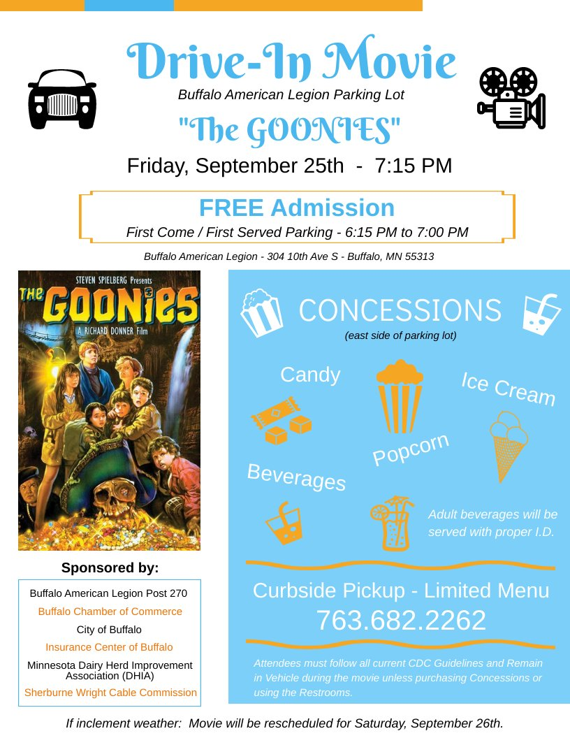 What better way to spend a Friday night with the family then at a Drive In movie.  What:  Drive-In Movie - The Goonies When:  Friday, September 25 Time:  7:15 PM (parking begins at 6:00 pm) Where:  Buffalo American Legion Cost:  FREE