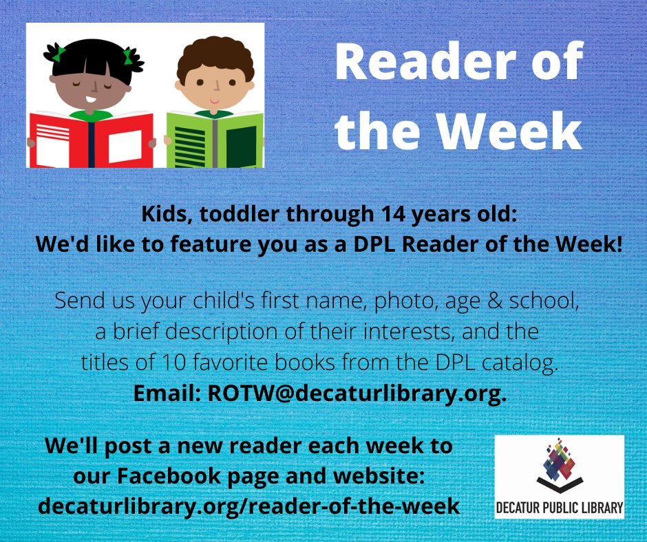 Kids -- We want to share YOUR favorite books with other readers!  Let us know 5-10 books from the Decatur Public Library you really like, send us your picture, and we'll make you our next DPL Reader of the Week!  You can find the details on our website:
