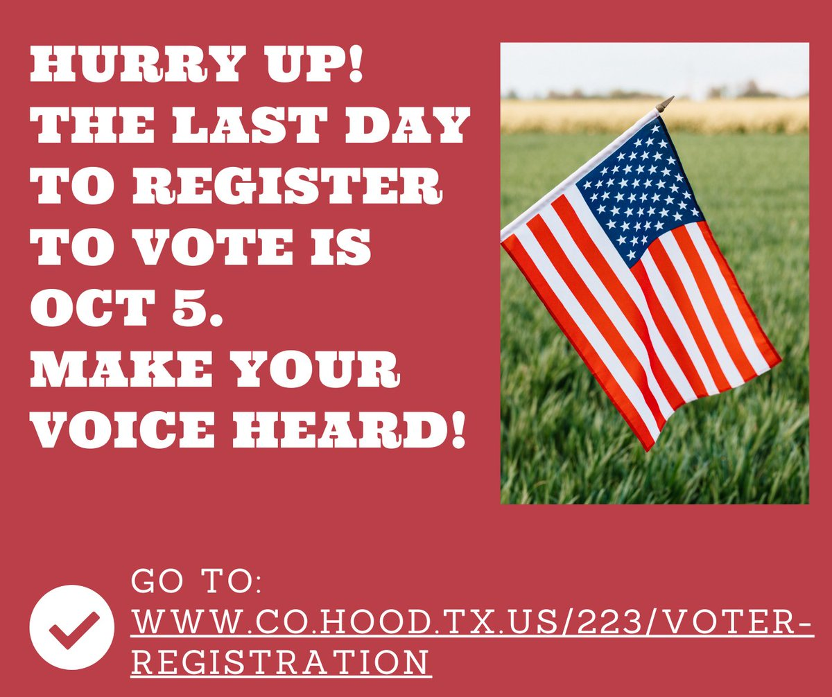 Hurry Up! Register to Vote by Oct. 5!  Time is running out on your chance to register to vote. The last day to register is Monday, Oct. 5. To register in Hood County, go to   You can also go to  and download a Voter Registration Card.