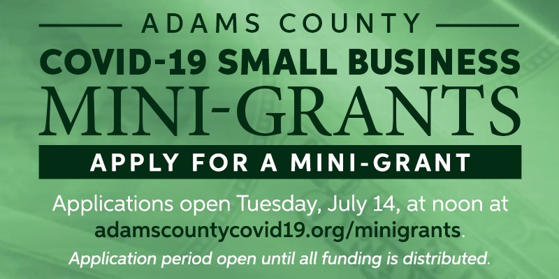 Adams County is accepting applications for its mini-grant program to support small businesses impacted by the COVID-19 situation. Applications will be accepted until all funds have been distributed. See all requirements and apply at .