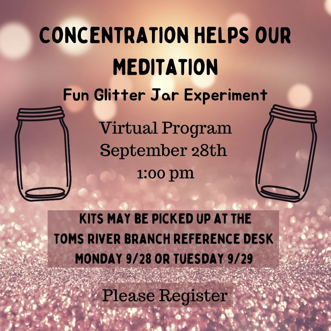 Use concentration to help improve your meditation. Learn what concentration is & how it differs from meditation. This program will include a glitter jar craft kit. Kits may be picked up at the Toms River Branch Reference Desk on 9/28 or 9/29.