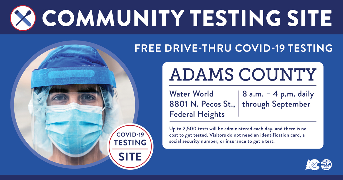 The State of Colorado has established a COVID-19 testing site in Adams County, located at Water World, 8801 N. Pecos St., Federal Heights. The site will operate daily from 8 a.m.-4 p.m., through September. Pre-register and learn more: .