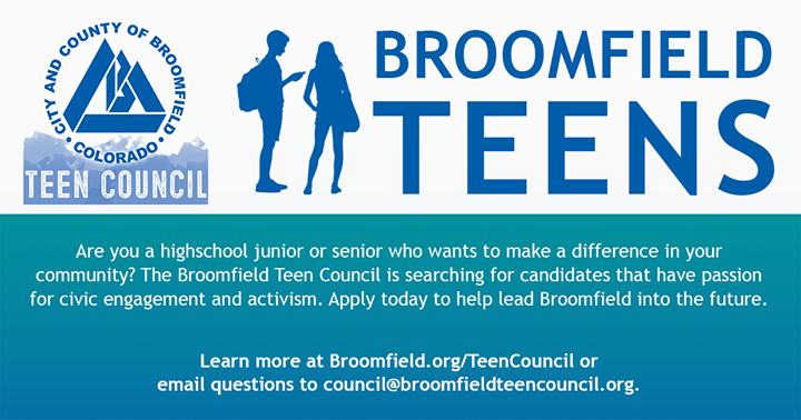 LAST CALL FOR APPLICATIONS!  Are you a highschool junior or senior who wants to make a difference in your community? Broomfield Teen Council is searching for candidates that have passion for civic engagement.  Application and more information available at .