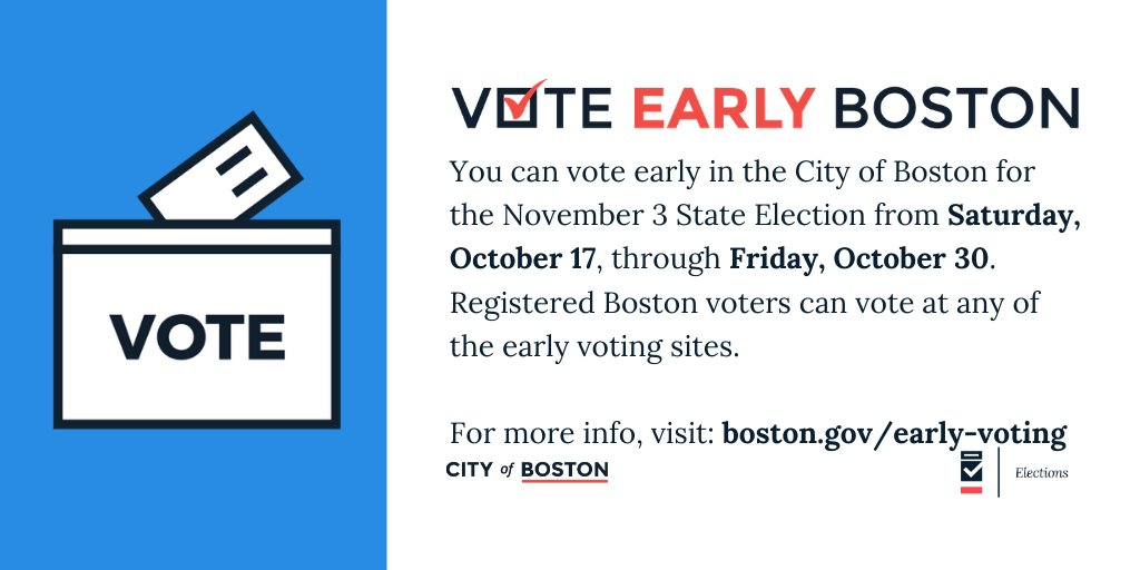 Hey, Boston voters! You can vote early in Boston for the November 3 State Election from Saturday, October 17, through Friday, October 30. Registered Boston voters can vote at any of the 21 early voting sites.  For more info, visit: